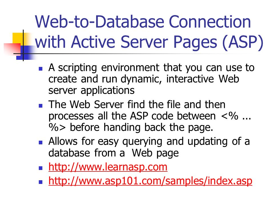 Web-to-Database Connection with Active Server Pages (ASP) A scripting environment that you can use to create and run dynamic, interactive Web server applications The Web Server find the file and then processes all the ASP code between before handing back the page.
