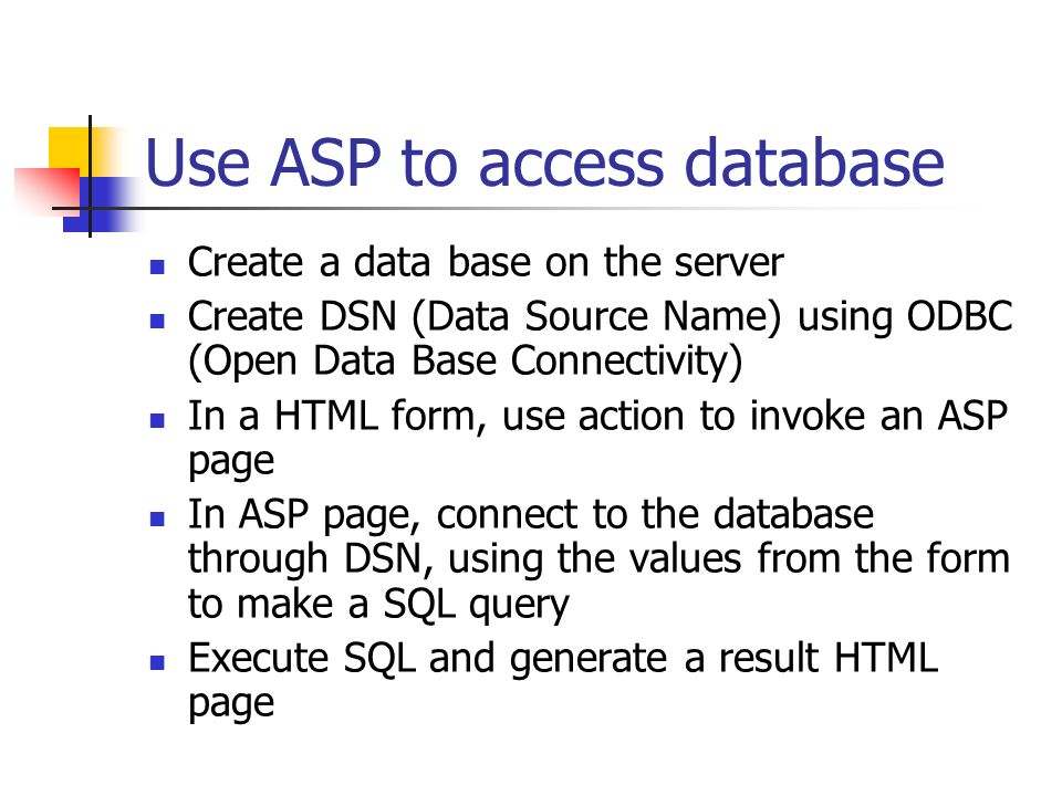 Use ASP to access database Create a data base on the server Create DSN (Data Source Name) using ODBC (Open Data Base Connectivity) In a HTML form, use action to invoke an ASP page In ASP page, connect to the database through DSN, using the values from the form to make a SQL query Execute SQL and generate a result HTML page