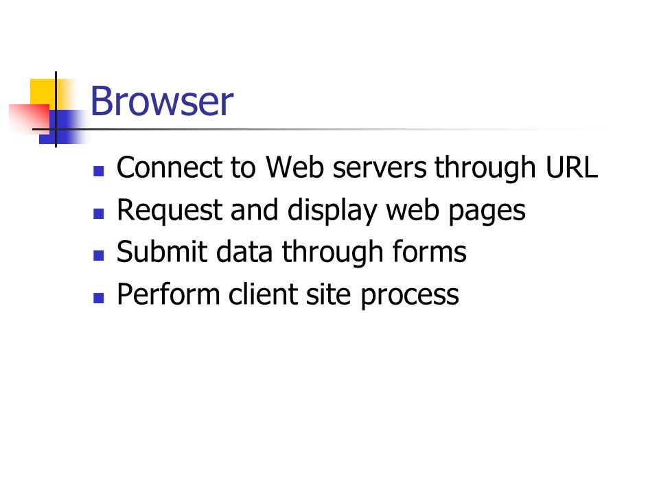 Browser Connect to Web servers through URL Request and display web pages Submit data through forms Perform client site process