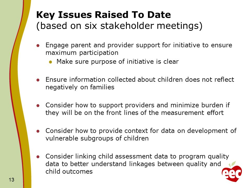 13 Key Issues Raised To Date (based on six stakeholder meetings) Engage parent and provider support for initiative to ensure maximum participation Make sure purpose of initiative is clear Ensure information collected about children does not reflect negatively on families Consider how to support providers and minimize burden if they will be on the front lines of the measurement effort Consider how to provide context for data on development of vulnerable subgroups of children Consider linking child assessment data to program quality data to better understand linkages between quality and child outcomes