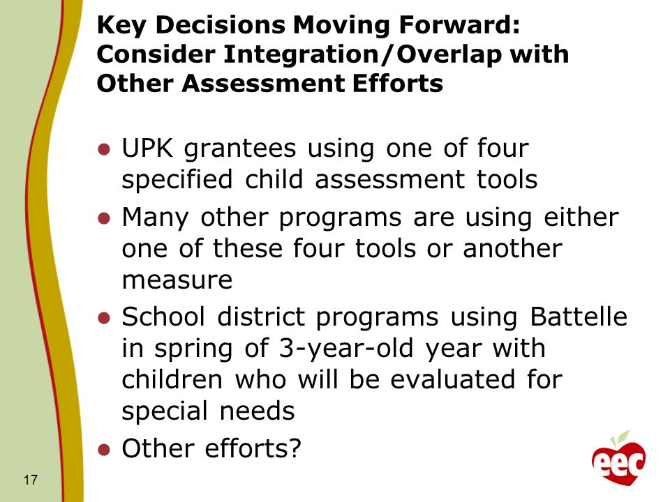 17 Key Decisions Moving Forward: Consider Integration/Overlap with Other Assessment Efforts UPK grantees using one of four specified child assessment tools Many other programs are using either one of these four tools or another measure School district programs using Battelle in spring of 3-year-old year with children who will be evaluated for special needs Other efforts