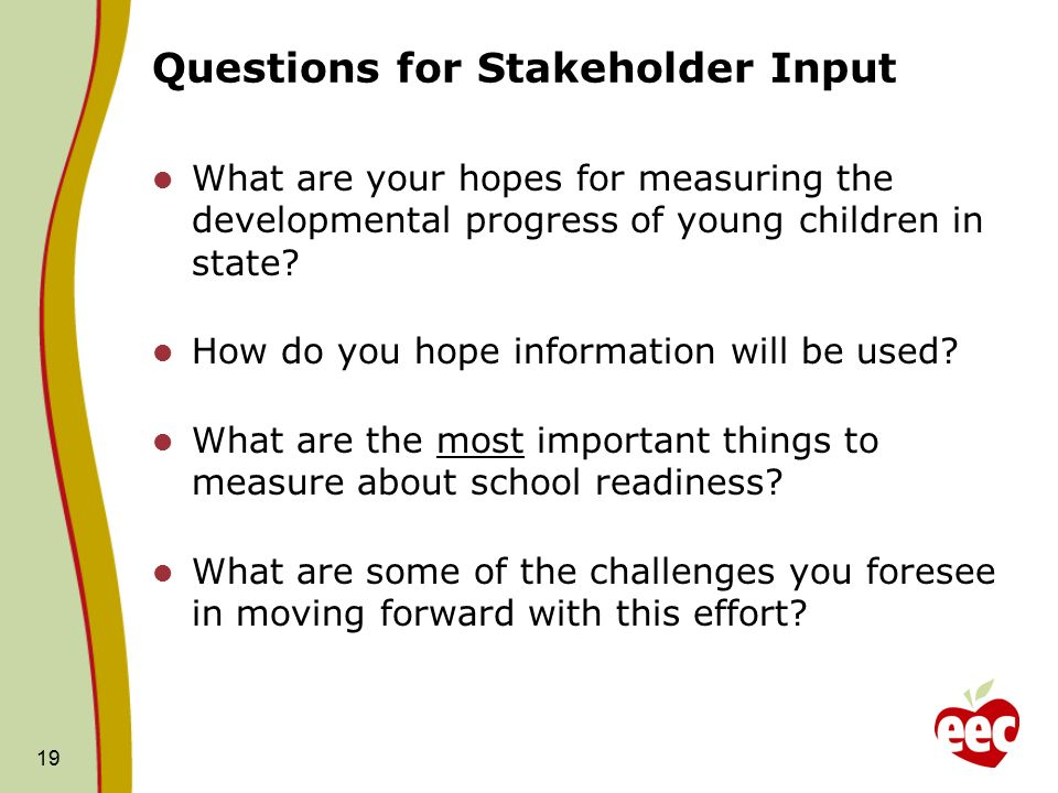19 Questions for Stakeholder Input What are your hopes for measuring the developmental progress of young children in state.