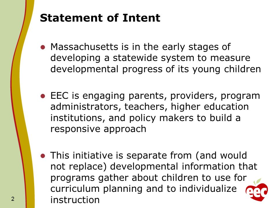 2 Statement of Intent Massachusetts is in the early stages of developing a statewide system to measure developmental progress of its young children EEC is engaging parents, providers, program administrators, teachers, higher education institutions, and policy makers to build a responsive approach This initiative is separate from (and would not replace) developmental information that programs gather about children to use for curriculum planning and to individualize instruction