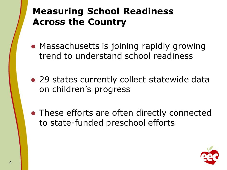 4 Measuring School Readiness Across the Country Massachusetts is joining rapidly growing trend to understand school readiness 29 states currently collect statewide data on children's progress These efforts are often directly connected to state-funded preschool efforts