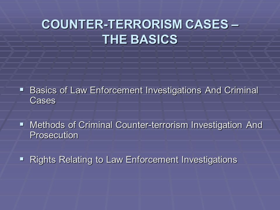 COUNTER-TERRORISM CASES – THE BASICS  Basics of Law Enforcement Investigations And Criminal Cases  Methods of Criminal Counter-terrorism Investigation And Prosecution  Rights Relating to Law Enforcement Investigations