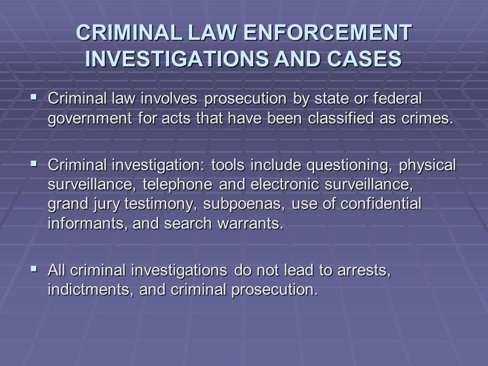 CRIMINAL LAW ENFORCEMENT INVESTIGATIONS AND CASES  Criminal law involves prosecution by state or federal government for acts that have been classified as crimes.