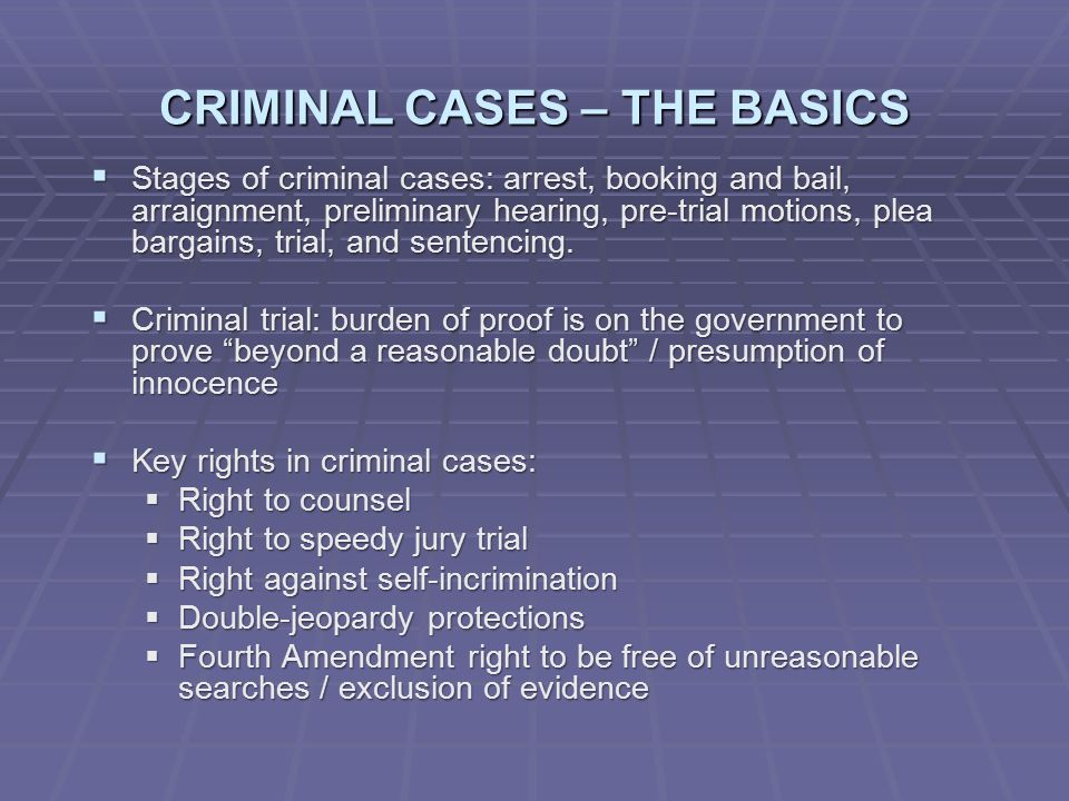 CRIMINAL CASES – THE BASICS  Stages of criminal cases: arrest, booking and bail, arraignment, preliminary hearing, pre-trial motions, plea bargains, trial, and sentencing.