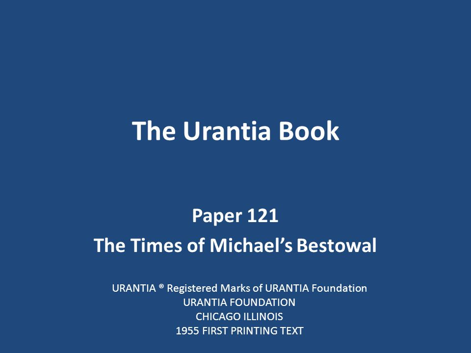 The Urantia Book Paper 121 The Times of Michael's Bestowal URANTIA ® Registered Marks of URANTIA Foundation URANTIA FOUNDATION CHICAGO ILLINOIS 1955 FIRST PRINTING TEXT