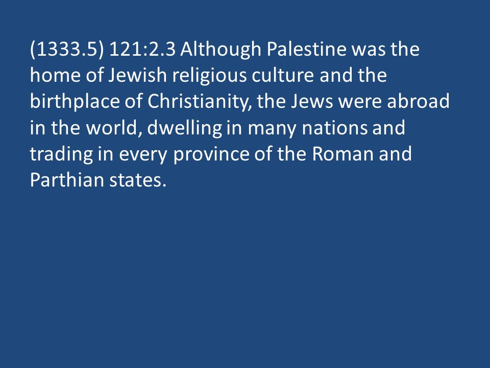 (1333.5) 121:2.3 Although Palestine was the home of Jewish religious culture and the birthplace of Christianity, the Jews were abroad in the world, dwelling in many nations and trading in every province of the Roman and Parthian states.