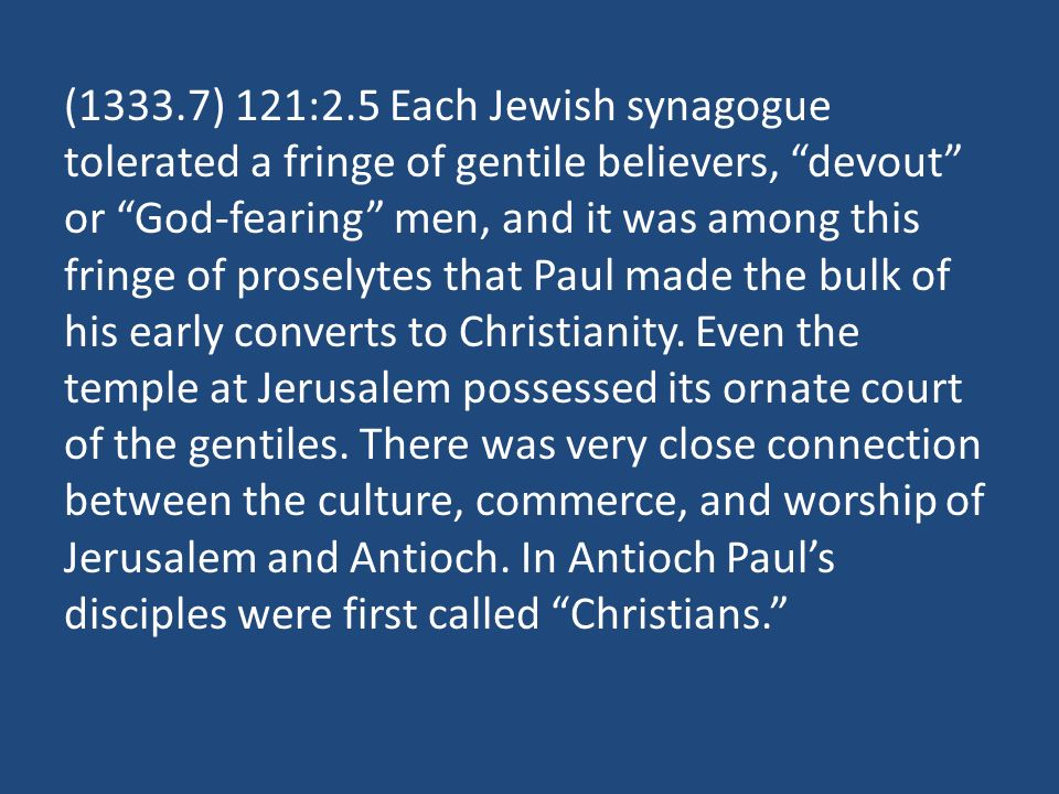 (1333.7) 121:2.5 Each Jewish synagogue tolerated a fringe of gentile believers, devout or God-fearing men, and it was among this fringe of proselytes that Paul made the bulk of his early converts to Christianity.