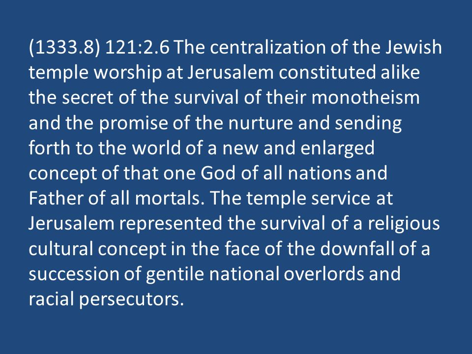 (1333.8) 121:2.6 The centralization of the Jewish temple worship at Jerusalem constituted alike the secret of the survival of their monotheism and the promise of the nurture and sending forth to the world of a new and enlarged concept of that one God of all nations and Father of all mortals.
