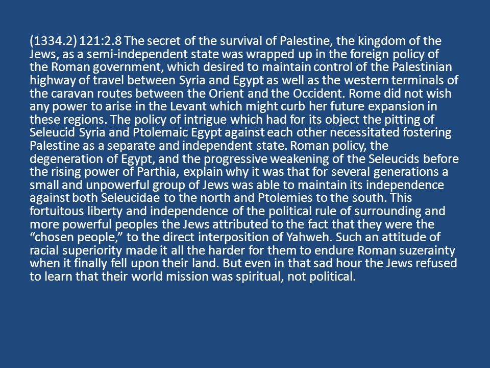 (1334.2) 121:2.8 The secret of the survival of Palestine, the kingdom of the Jews, as a semi-independent state was wrapped up in the foreign policy of the Roman government, which desired to maintain control of the Palestinian highway of travel between Syria and Egypt as well as the western terminals of the caravan routes between the Orient and the Occident.