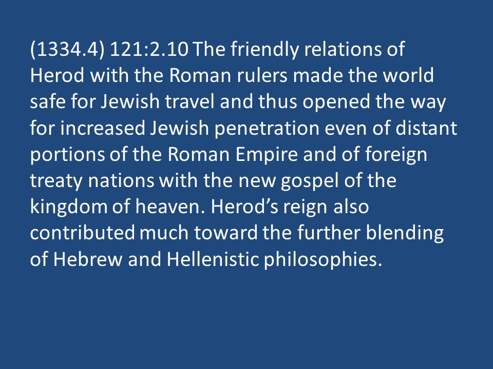 (1334.4) 121:2.10 The friendly relations of Herod with the Roman rulers made the world safe for Jewish travel and thus opened the way for increased Jewish penetration even of distant portions of the Roman Empire and of foreign treaty nations with the new gospel of the kingdom of heaven.