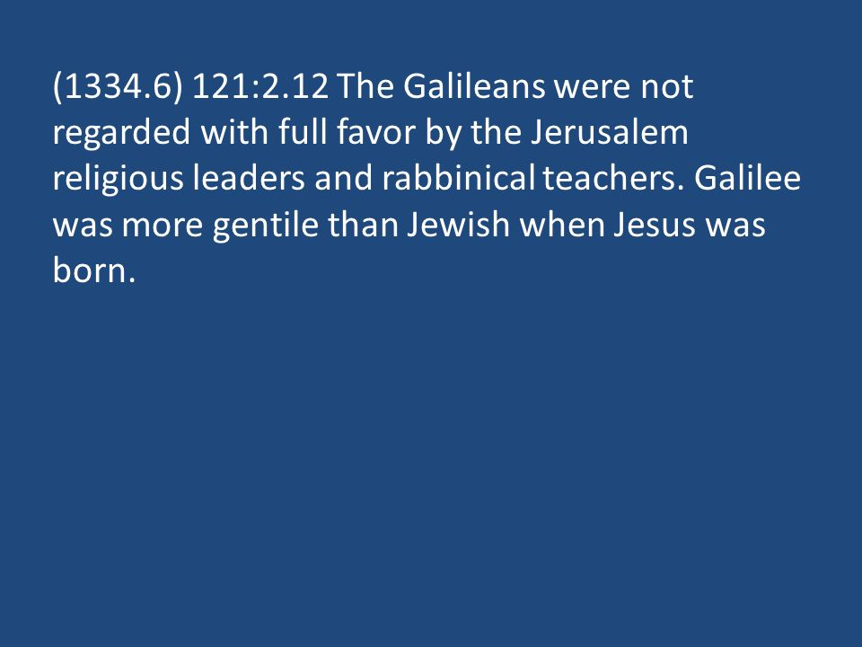 (1334.6) 121:2.12 The Galileans were not regarded with full favor by the Jerusalem religious leaders and rabbinical teachers.