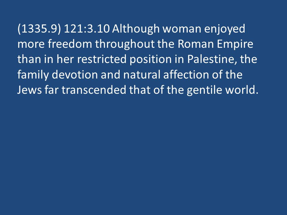 (1335.9) 121:3.10 Although woman enjoyed more freedom throughout the Roman Empire than in her restricted position in Palestine, the family devotion and natural affection of the Jews far transcended that of the gentile world.