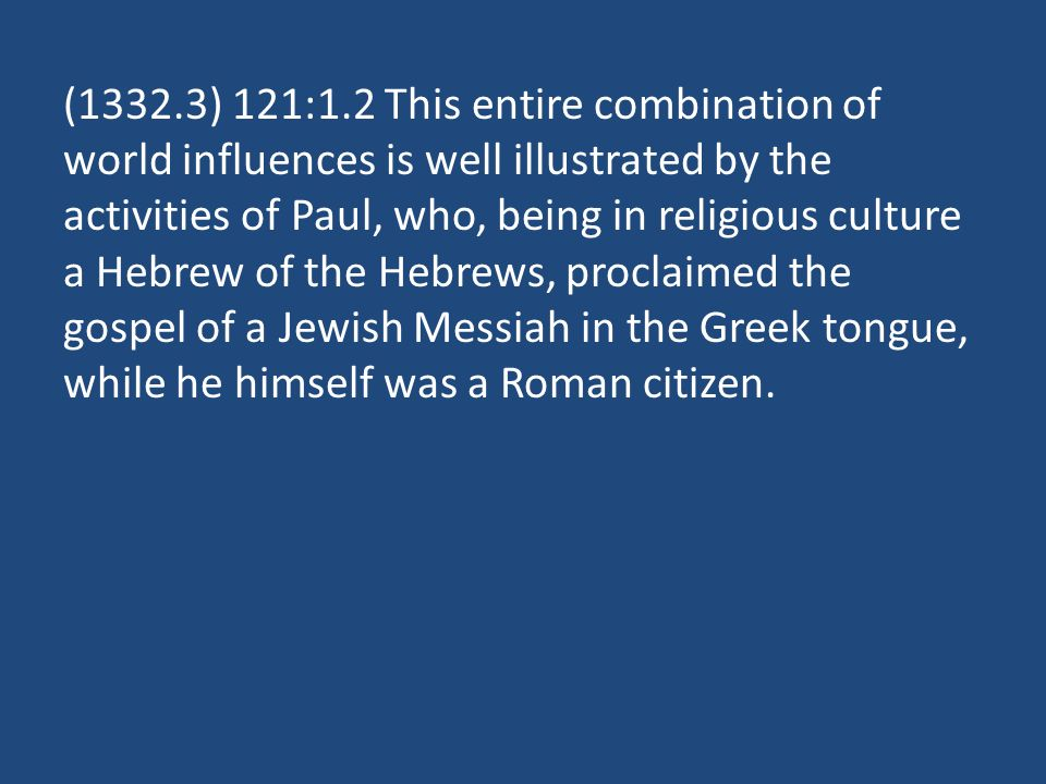 (1332.3) 121:1.2 This entire combination of world influences is well illustrated by the activities of Paul, who, being in religious culture a Hebrew of the Hebrews, proclaimed the gospel of a Jewish Messiah in the Greek tongue, while he himself was a Roman citizen.