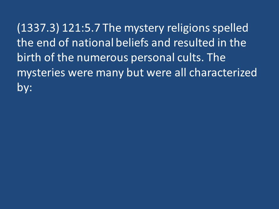 (1337.3) 121:5.7 The mystery religions spelled the end of national beliefs and resulted in the birth of the numerous personal cults.