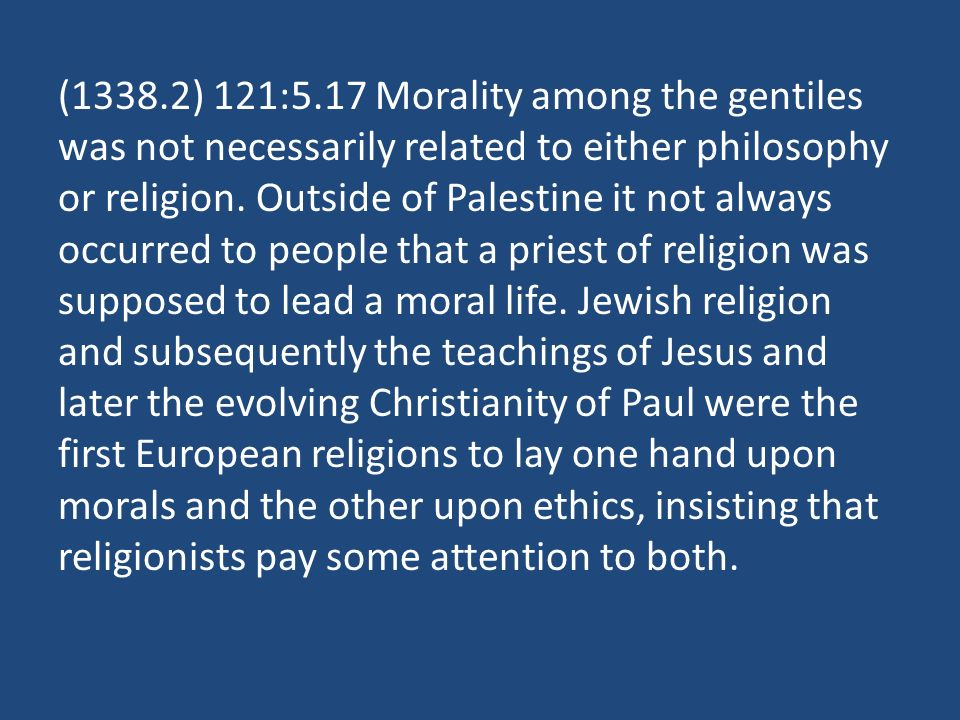 (1338.2) 121:5.17 Morality among the gentiles was not necessarily related to either philosophy or religion.