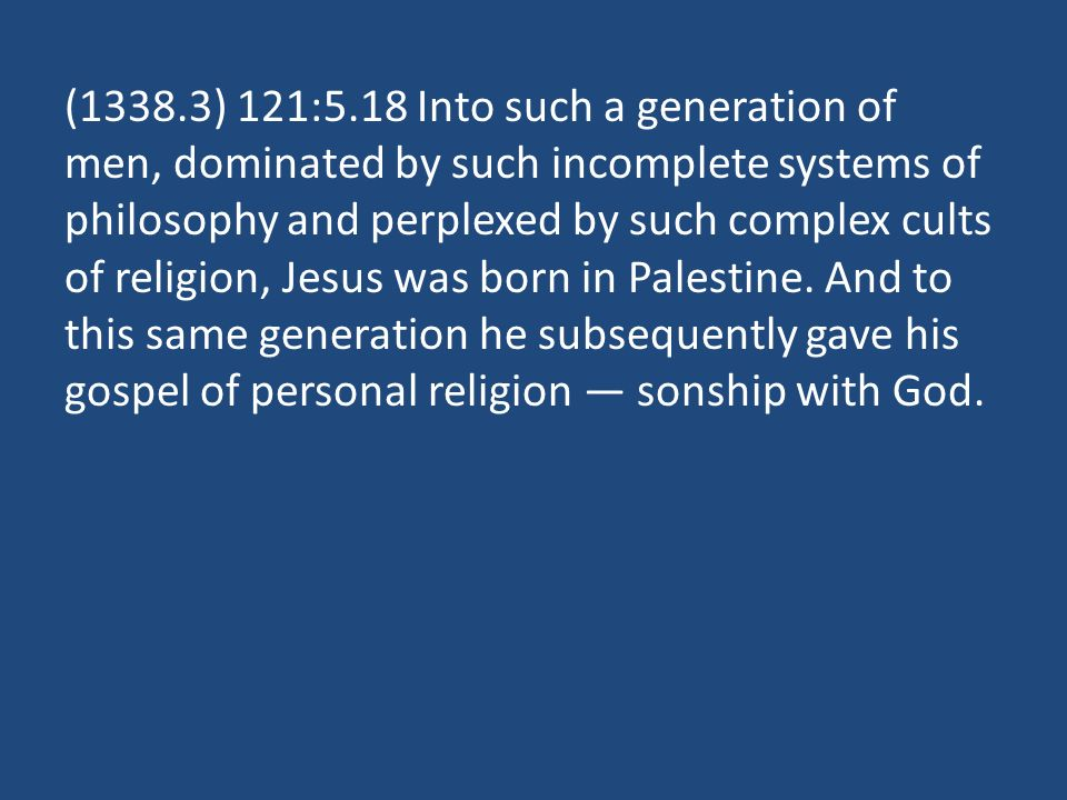 (1338.3) 121:5.18 Into such a generation of men, dominated by such incomplete systems of philosophy and perplexed by such complex cults of religion, Jesus was born in Palestine.