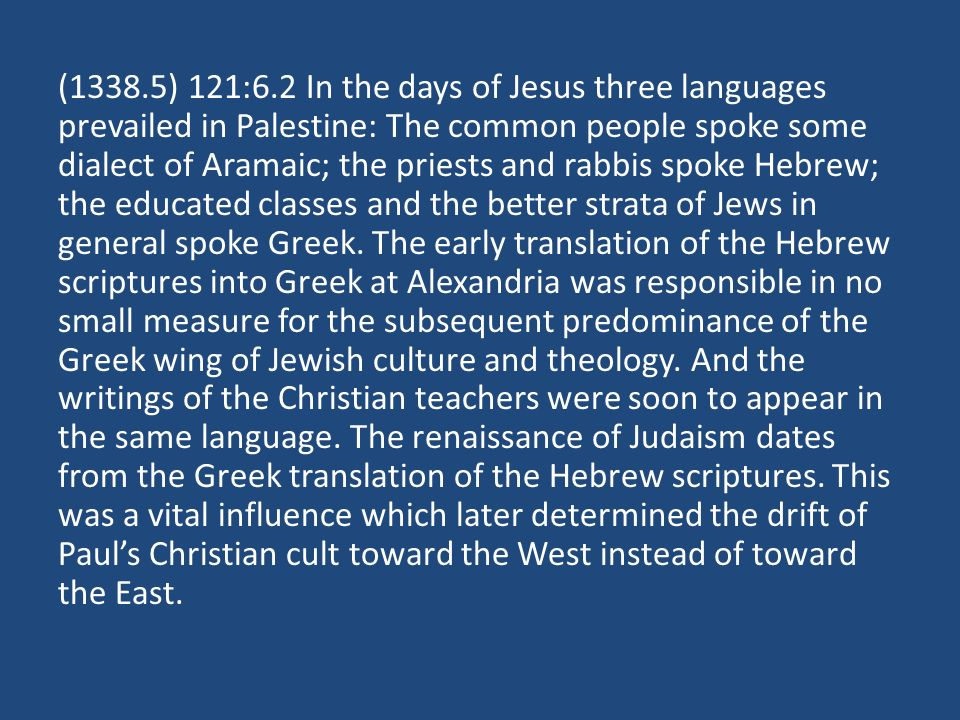 (1338.5) 121:6.2 In the days of Jesus three languages prevailed in Palestine: The common people spoke some dialect of Aramaic; the priests and rabbis spoke Hebrew; the educated classes and the better strata of Jews in general spoke Greek.