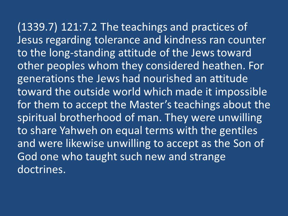 (1339.7) 121:7.2 The teachings and practices of Jesus regarding tolerance and kindness ran counter to the long-standing attitude of the Jews toward other peoples whom they considered heathen.