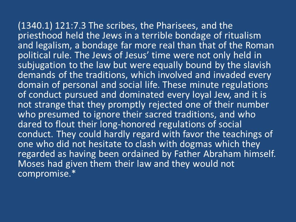 (1340.1) 121:7.3 The scribes, the Pharisees, and the priesthood held the Jews in a terrible bondage of ritualism and legalism, a bondage far more real than that of the Roman political rule.