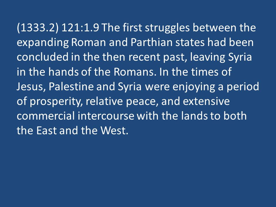 (1333.2) 121:1.9 The first struggles between the expanding Roman and Parthian states had been concluded in the then recent past, leaving Syria in the hands of the Romans.