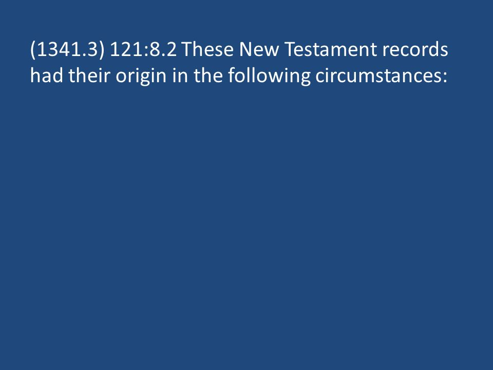 (1341.3) 121:8.2 These New Testament records had their origin in the following circumstances: