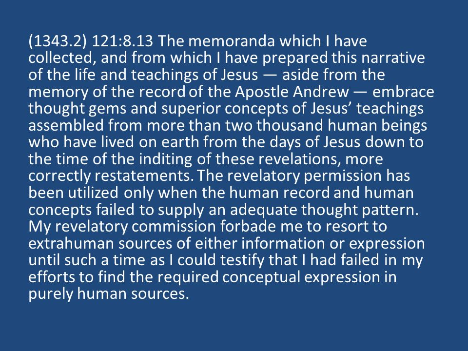 (1343.2) 121:8.13 The memoranda which I have collected, and from which I have prepared this narrative of the life and teachings of Jesus — aside from the memory of the record of the Apostle Andrew — embrace thought gems and superior concepts of Jesus' teachings assembled from more than two thousand human beings who have lived on earth from the days of Jesus down to the time of the inditing of these revelations, more correctly restatements.