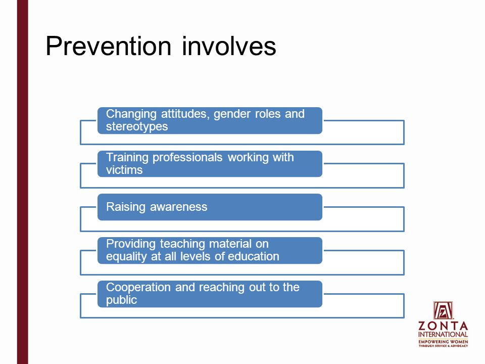Prevention involves Changing attitudes, gender roles and stereotypes Training professionals working with victims Raising awareness Providing teaching material on equality at all levels of education Cooperation and reaching out to the public