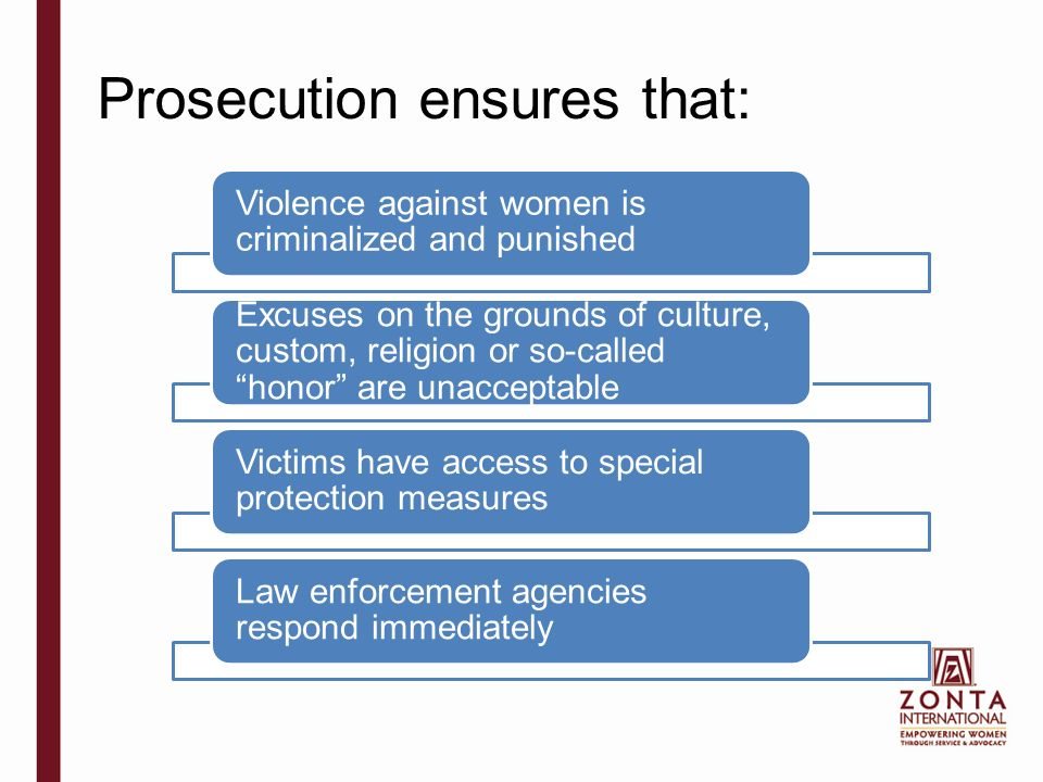 Prosecution ensures that: Violence against women is criminalized and punished Excuses on the grounds of culture, custom, religion or so-called honor are unacceptable Victims have access to special protection measures Law enforcement agencies respond immediately