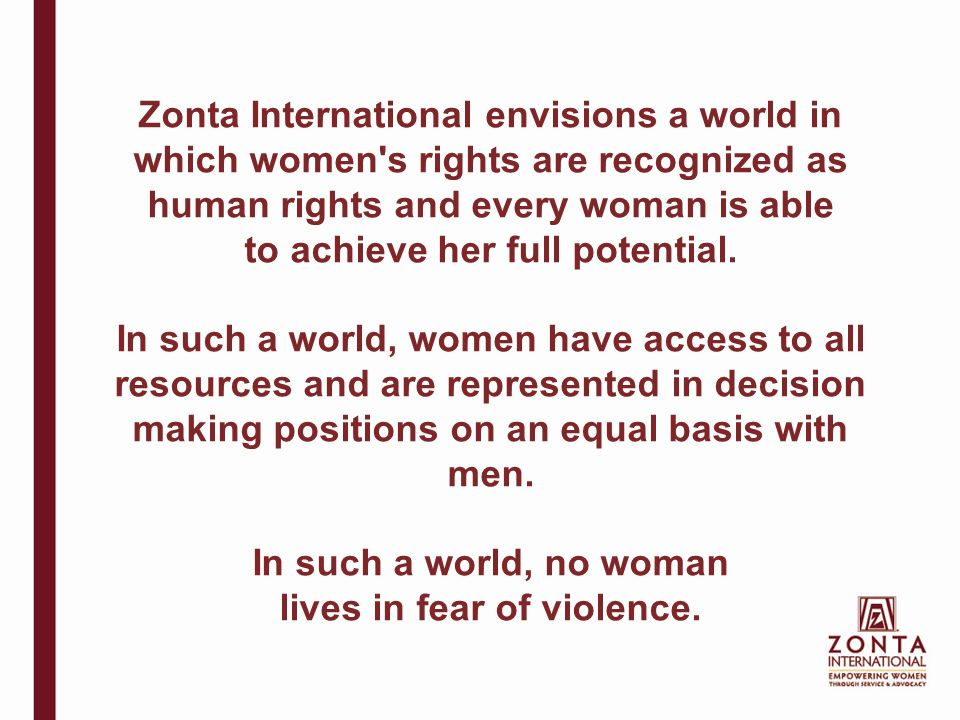Zonta International envisions a world in which women s rights are recognized as human rights and every woman is able to achieve her full potential.