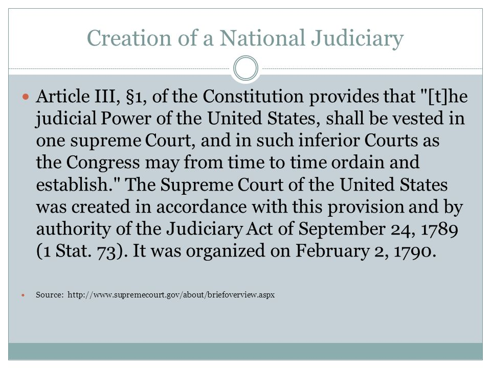 Creation of a National Judiciary Article III, §1, of the Constitution provides that [t]he judicial Power of the United States, shall be vested in one supreme Court, and in such inferior Courts as the Congress may from time to time ordain and establish. The Supreme Court of the United States was created in accordance with this provision and by authority of the Judiciary Act of September 24, 1789 (1 Stat.
