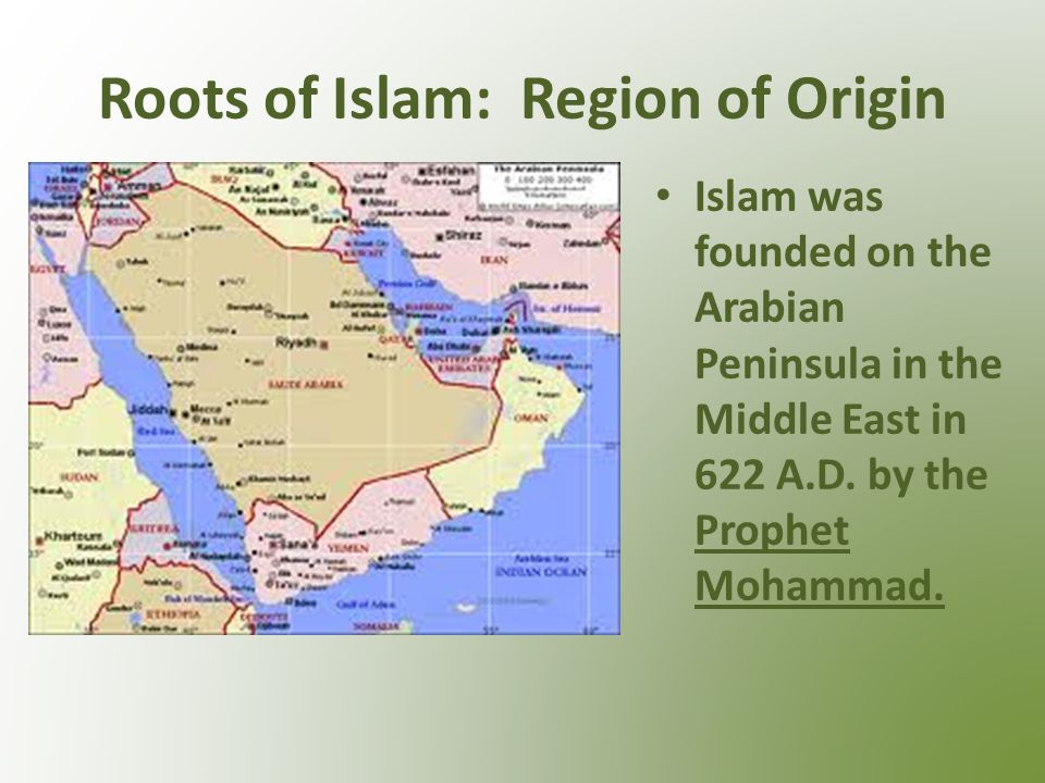 Roots of Islam: Region of Origin Islam was founded on the Arabian Peninsula in the Middle East in 622 A.D.