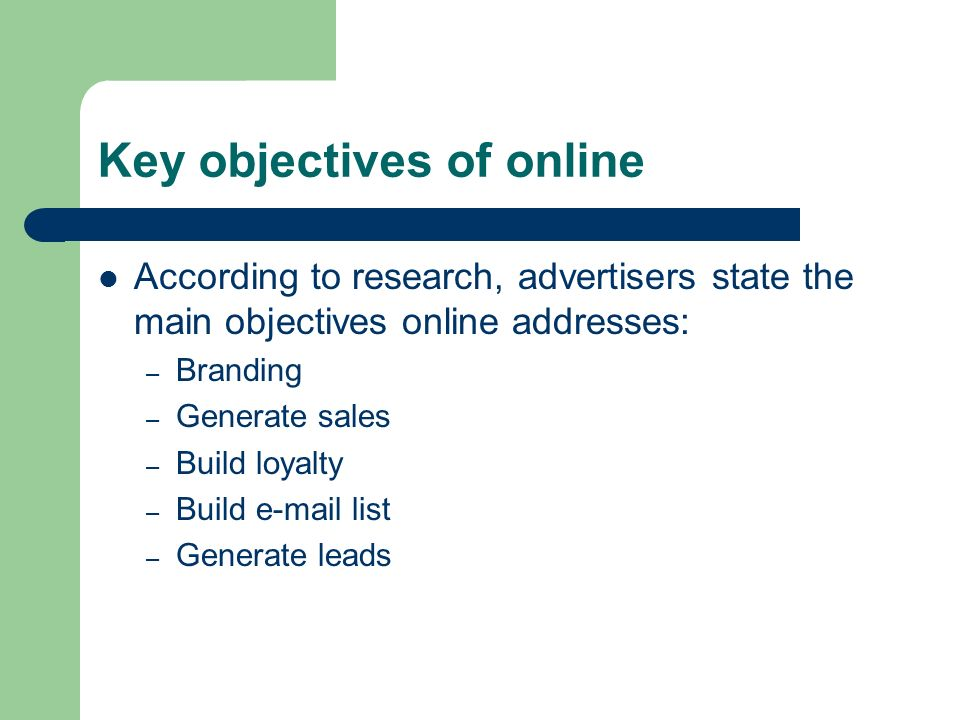 Key objectives of online According to research, advertisers state the main objectives online addresses: – Branding – Generate sales – Build loyalty – Build  list – Generate leads