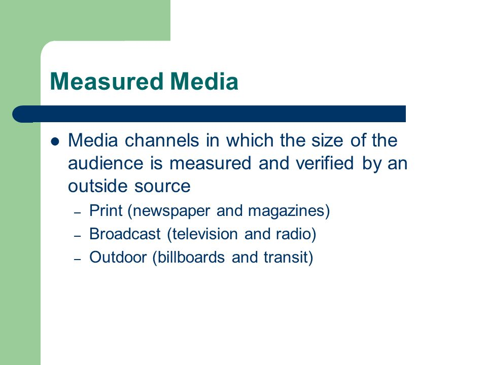 Measured Media Media channels in which the size of the audience is measured and verified by an outside source – Print (newspaper and magazines) – Broadcast (television and radio) – Outdoor (billboards and transit)
