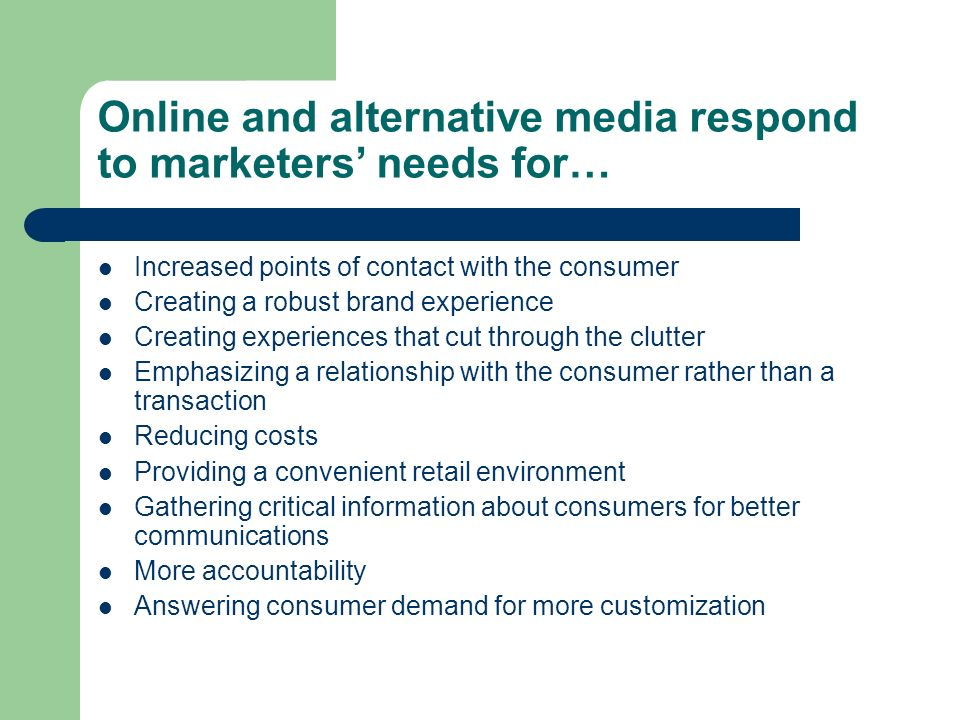 Online and alternative media respond to marketers' needs for… Increased points of contact with the consumer Creating a robust brand experience Creating experiences that cut through the clutter Emphasizing a relationship with the consumer rather than a transaction Reducing costs Providing a convenient retail environment Gathering critical information about consumers for better communications More accountability Answering consumer demand for more customization