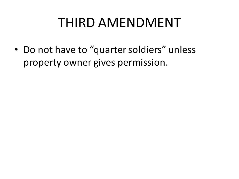 THIRD AMENDMENT Do not have to quarter soldiers unless property owner gives permission.