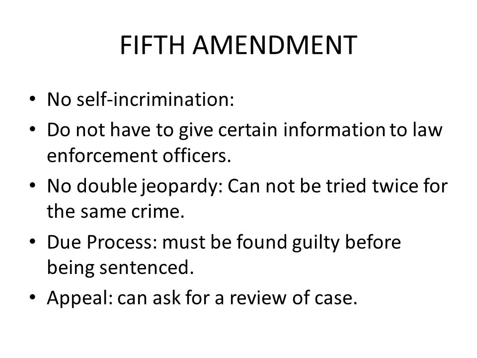 FIFTH AMENDMENT No self-incrimination: Do not have to give certain information to law enforcement officers.