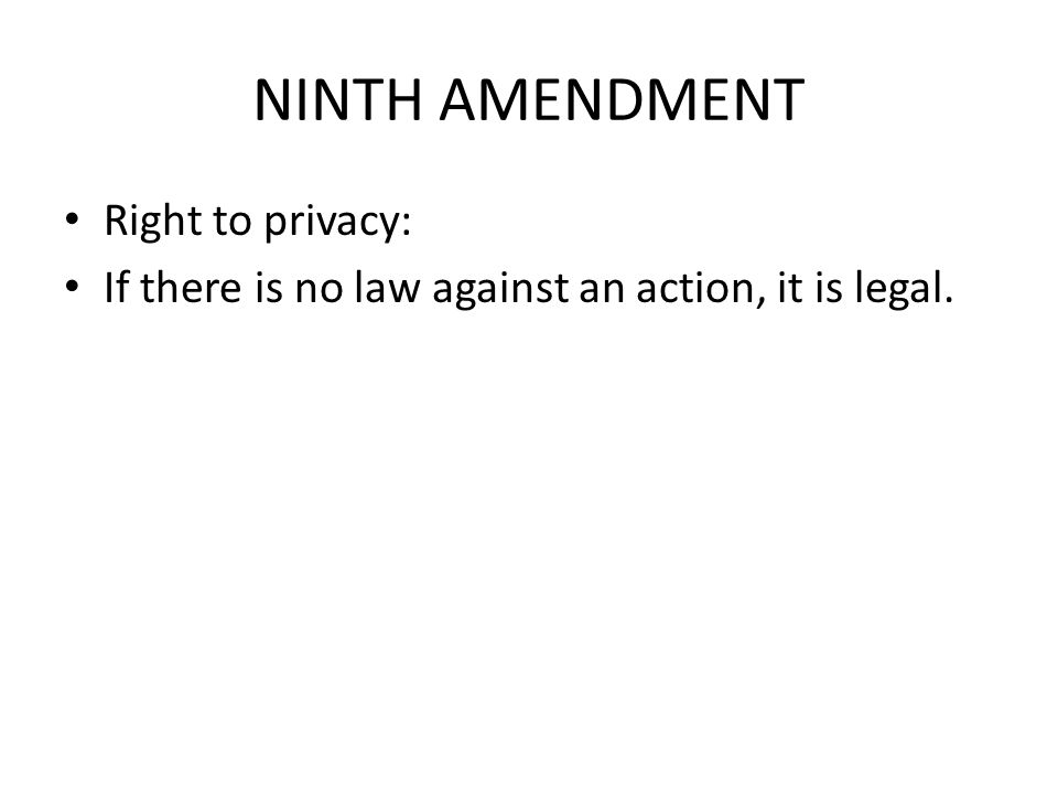 NINTH AMENDMENT Right to privacy: If there is no law against an action, it is legal.