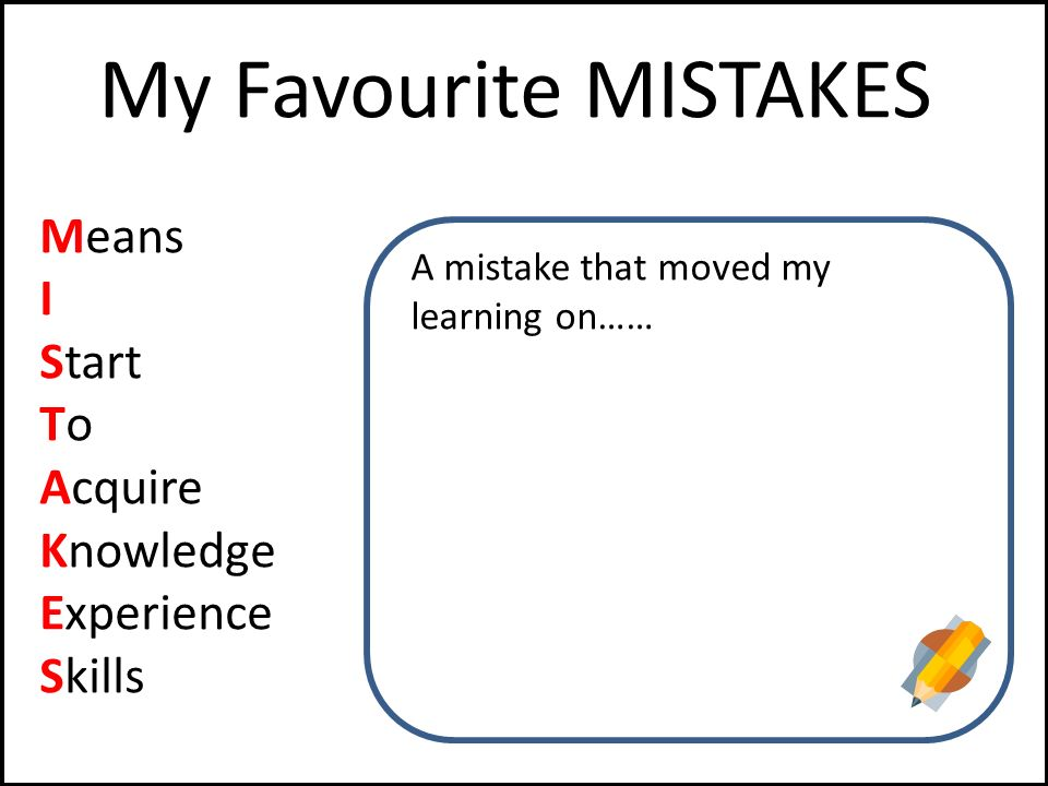 My Favourite MISTAKES Means I Start To Acquire Knowledge Experience Skills A mistake that moved my learning on……