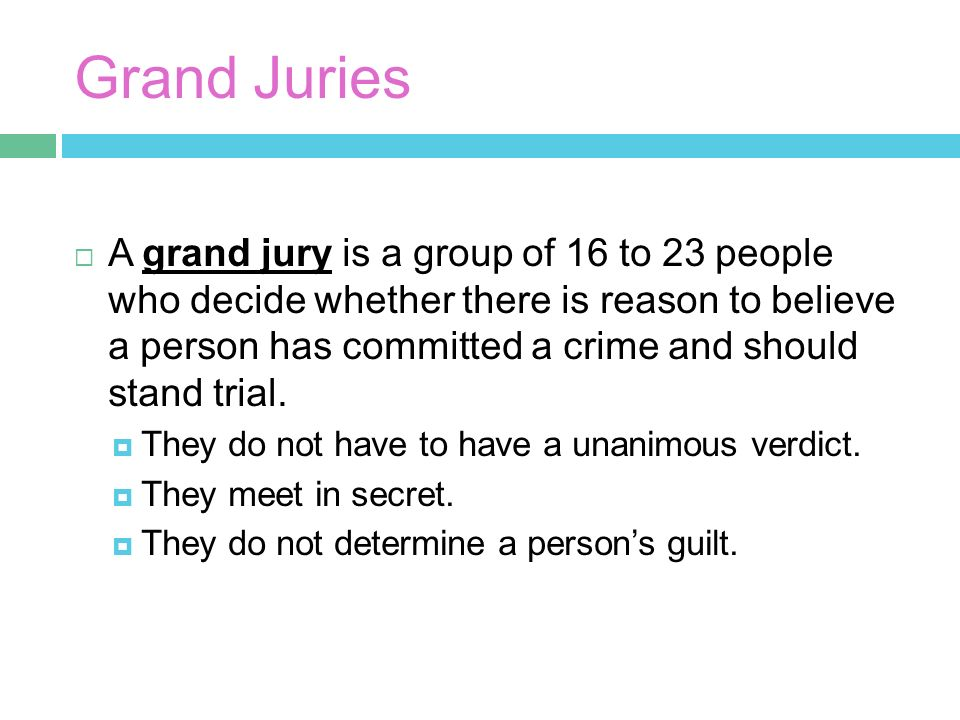 Grand Juries  A grand jury is a group of 16 to 23 people who decide whether there is reason to believe a person has committed a crime and should stand trial.