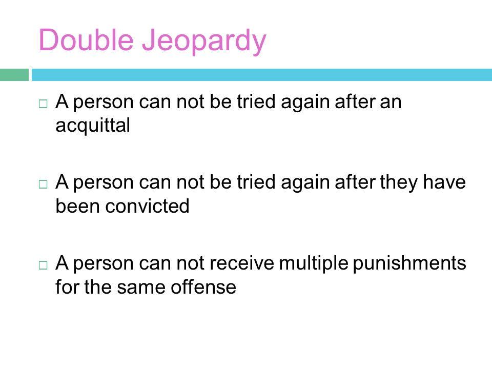 Double Jeopardy  A person can not be tried again after an acquittal  A person can not be tried again after they have been convicted  A person can not receive multiple punishments for the same offense