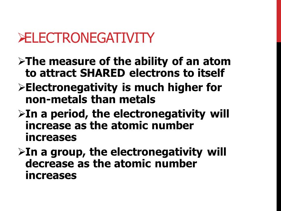  ELECTRONEGATIVITY  The measure of the ability of an atom to attract SHARED electrons to itself  Electronegativity is much higher for non-metals than metals  In a period, the electronegativity will increase as the atomic number increases  In a group, the electronegativity will decrease as the atomic number increases