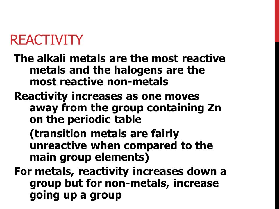REACTIVITY The alkali metals are the most reactive metals and the halogens are the most reactive non-metals Reactivity increases as one moves away from the group containing Zn on the periodic table (transition metals are fairly unreactive when compared to the main group elements) For metals, reactivity increases down a group but for non-metals, increase going up a group