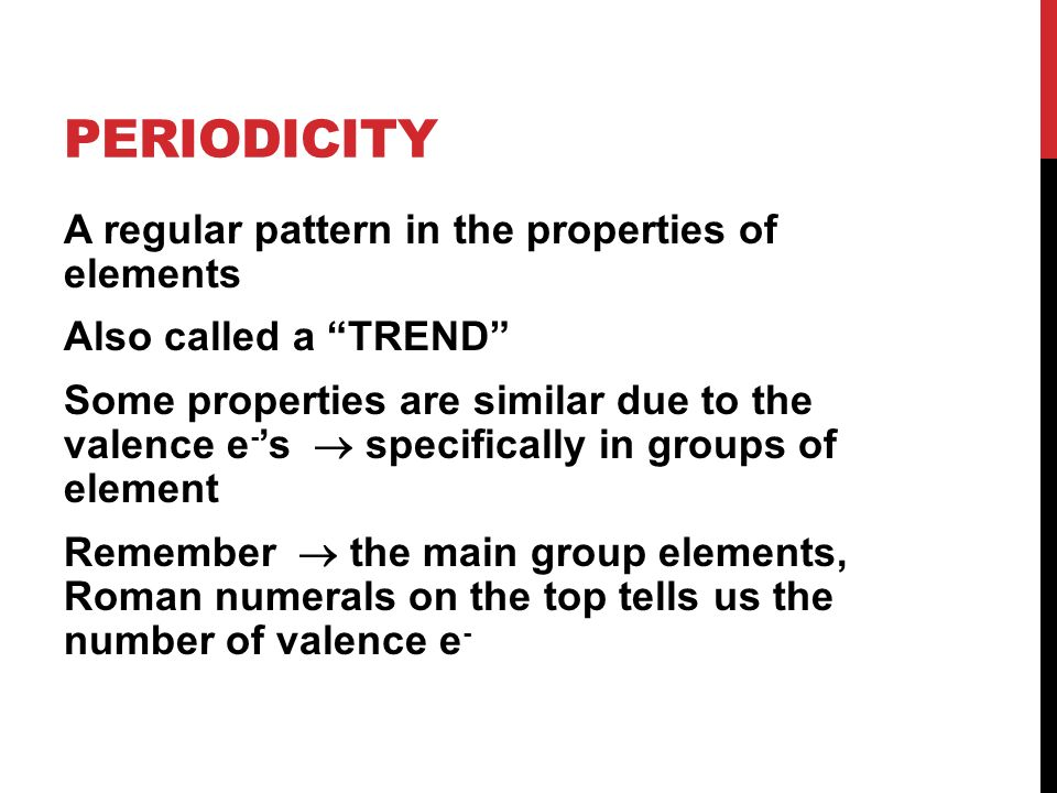 PERIODICITY A regular pattern in the properties of elements Also called a TREND Some properties are similar due to the valence e - 's  specifically in groups of element Remember  the main group elements, Roman numerals on the top tells us the number of valence e -