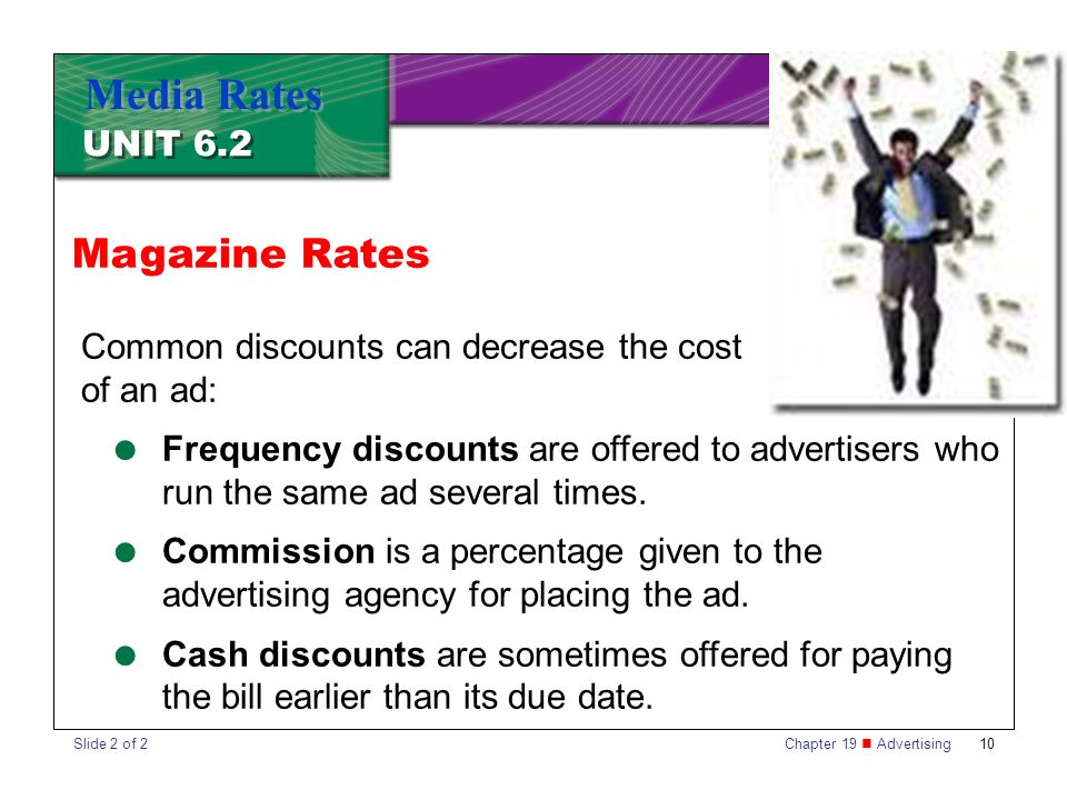 Chapter 19 Advertising10 UNIT 6.2 Media Rates Common discounts can decrease the cost of an ad:  Frequency discounts are offered to advertisers who run the same ad several times.