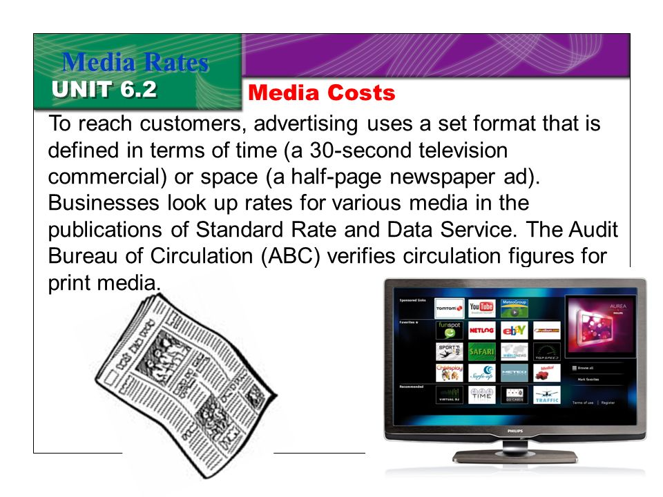 Chapter 19 Advertising5 UNIT 6.2 Media Rates To reach customers, advertising uses a set format that is defined in terms of time (a 30-second television commercial) or space (a half-page newspaper ad).