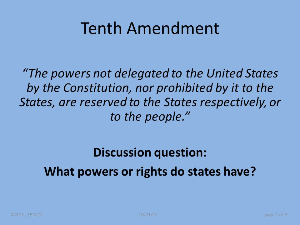 Tenth Amendment The powers not delegated to the United States by the Constitution, nor prohibited by it to the States, are reserved to the States respectively, or to the people. Discussion question: What powers or rights do states have.