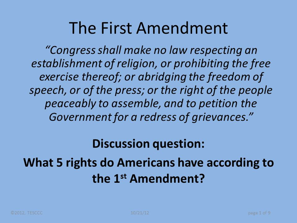 The First Amendment Congress shall make no law respecting an establishment of religion, or prohibiting the free exercise thereof; or abridging the freedom of speech, or of the press; or the right of the people peaceably to assemble, and to petition the Government for a redress of grievances. Discussion question: What 5 rights do Americans have according to the 1 st Amendment.